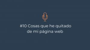 Episodio 10 – Cosas que he quitado de mi página web
