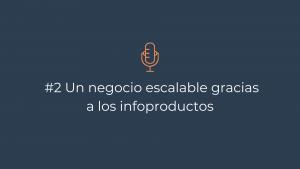 Episodio 2 – Un negocio escalable gracias a los infoproductos
