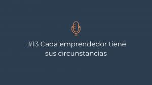 Episodio 13 – Cada emprendedor tiene sus circunstancias