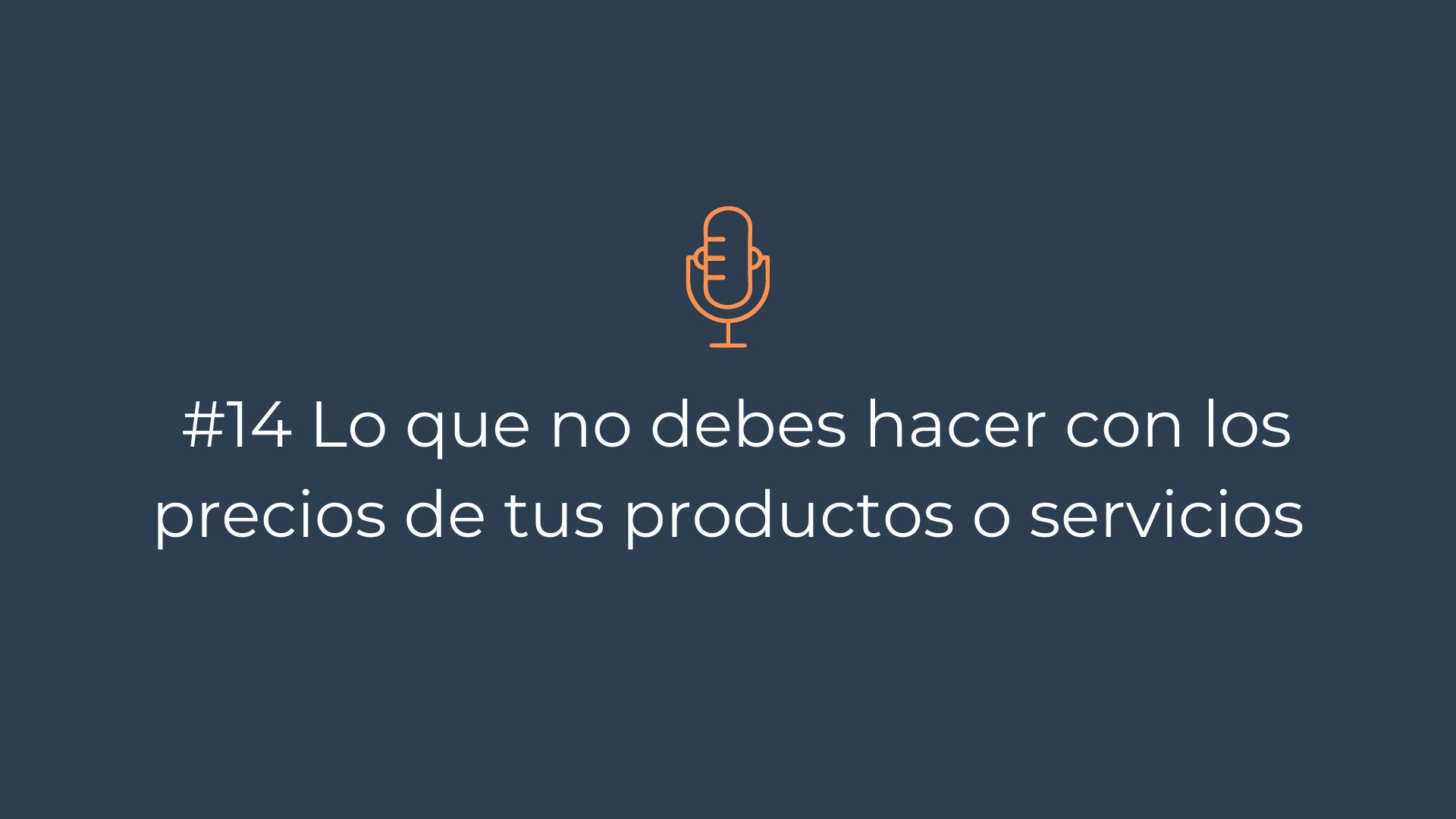 Episodio 14 – Lo que no debes hacer con los precios de tus productos o servicios