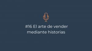 Episodio 16 – El arte de vender mediante historias